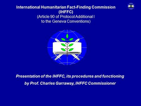 International Humanitarian Fact-Finding Commission (IHFFC) (Article 90 of Protocol Additional I to the Geneva Conventions) Presentation of the IHFFC, its.