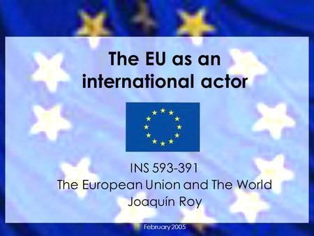 The EU as an international actor INS 593-391 The European Union and The World Joaquín Roy February 2005.