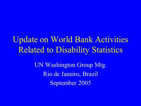 Update on World Bank Activities Related to Disability Statistics UN Washington Group Mtg. Rio de Janeiro, Brazil September 2005.