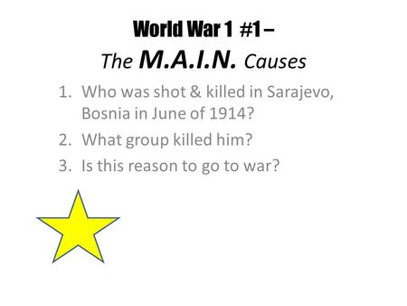 World War 1 #1 – The M.A.I.N. Causes 1.Who was shot & killed in Sarajevo, Bosnia in June of 1914? 2.What group killed him? 3.Is this reason to go to war?
