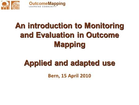 An introduction to Monitoring and Evaluation in Outcome Mapping Applied and adapted use Bern, 15 April 2010.