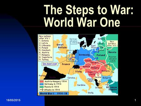 16/05/20151 The Steps to War: World War One. What one incident can you find that kicked off world war one? - Get into groups of four and discuss  work.