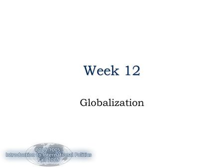 Week 12 Globalization. 11/14/20052 Review: Week 11 The Environment –Two approaches to management –A Security Issue –Rio and Kyoto protocols Globalization: