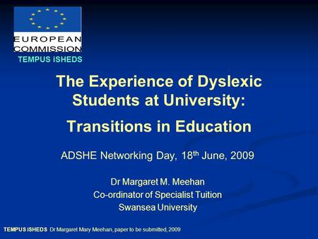 TEMPUS iSHEDS Dr Margaret Mary Meehan, paper to be submitted, 2009 The Experience of Dyslexic Students at University: Transitions in Education ADSHE Networking.