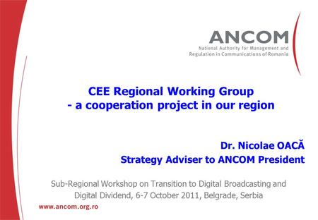 CEE Regional Working Group - a cooperation project in our region Dr. Nicolae OACĂ Strategy Adviser to ANCOM President Sub-Regional Workshop on Transition.
