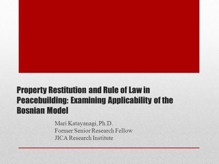 Property Restitution and Rule of Law in Peacebuilding: Examining Applicability of the Bosnian Model Mari Katayanagi, Ph.D. Former Senior Research Fellow.