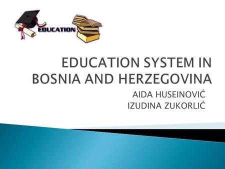 AIDA HUSEINOVIĆ IZUDINA ZUKORLIĆ.  Education has a long and rich tradition in Bosnia and Herzegovina.