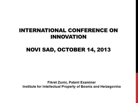 INTERNATIONAL CONFERENCE ON INNOVATION NOVI SAD, OCTOBER 14, 2013 Fikret Zunic, Patent Examiner Institute for Intellectual Property of Bosnia and Herzegovina.