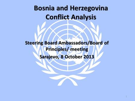 Bosnia and Herzegovina Conflict Analysis Steering Board Ambassadors/Board of Principles/ meeting Sarajevo, 8 October 2013 1.