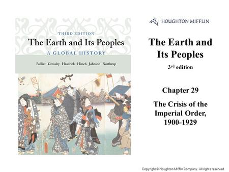 The Earth and Its Peoples 3 rd edition Chapter 29 The Crisis of the Imperial Order, 1900-1929 Cover Slide Copyright © Houghton Mifflin Company. All rights.
