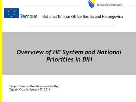 National Tempus Office Bosnia and Herzegovina Overview of HE System and National Priorities in BiH Tempus/Erasmus Mundus Information Day Zagreb, Croatia,