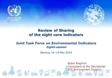 Review of Sharing of the eight core indicators Joint Task Force on Environmental Indicators Eighth session Eighth session Geneva, 14–15 May 2014 Robin.