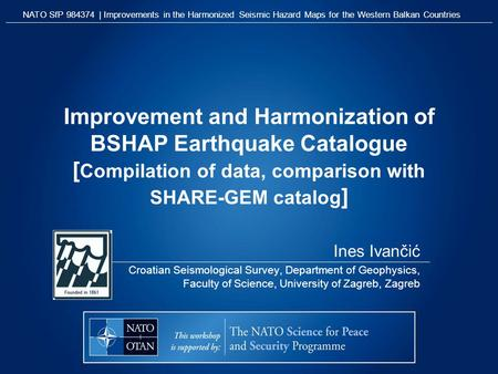 Improvement and Harmonization of BSHAP Earthquake Catalogue [ Compilation of data, comparison with SHARE-GEM catalog ] Ines Ivančić Croatian Seismological.