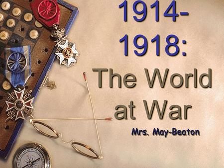 1914- 1918: The World at War 1914- 1918: The World at War Mrs. May-Beaton.