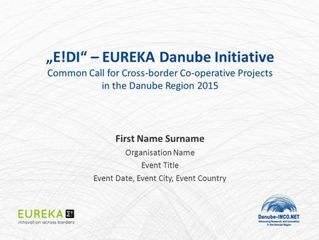 """E!DI"" – EUREKA Danube Initiative Common Call for Cross-border Co-operative Projects in the Danube Region 2015 First Name Surname Organisation Name Event."