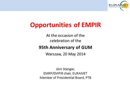 95th Anniversary of GUM Warszawa, 20 May 2014 1 Opportunities of EMPIR At the occasion of the celebration of the 95th Anniversary of GUM Warszaw, 20 May.