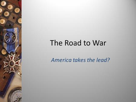 The Road to War America takes the lead? Objective: To analyze the causes of World War I.