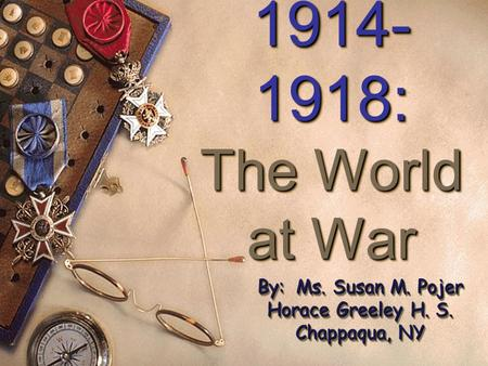 1914- 1918: The World at War 1914- 1918: The World at War By: Ms. Susan M. Pojer Horace Greeley H. S. Chappaqua, NY.