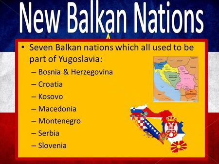 Seven Balkan nations which all used to be part of Yugoslavia: – Bosnia & Herzegovina – Croatia – Kosovo – Macedonia – Montenegro – Serbia – Slovenia.
