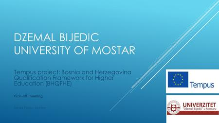 DZEMAL BIJEDIC UNIVERSITY OF MOSTAR Tempus project: Bosnia and Herzegovina Qualification Framework for Higher Education (BHQFHE) Kick-off meeting Sead.