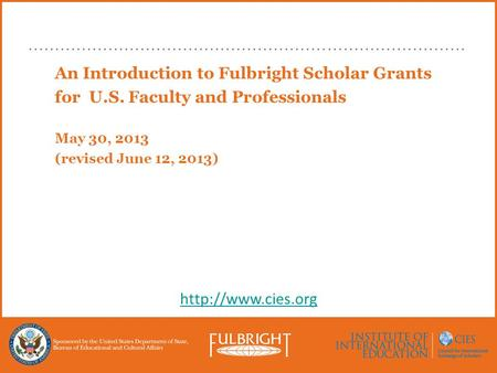 An Introduction to Fulbright Scholar Grants for U.S. Faculty and Professionals May 30, 2013 (revised June 12, 2013)