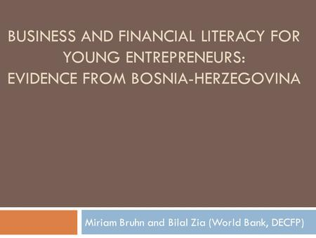 BUSINESS AND FINANCIAL LITERACY FOR YOUNG ENTREPRENEURS: EVIDENCE FROM BOSNIA-HERZEGOVINA Miriam Bruhn and Bilal Zia (World Bank, DECFP)