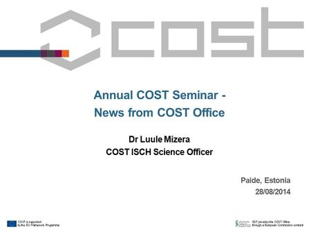 Paide, Estonia 28/08/2014 Annual COST Seminar - News from COST Office Dr Luule Mizera COST ISCH Science Officer.