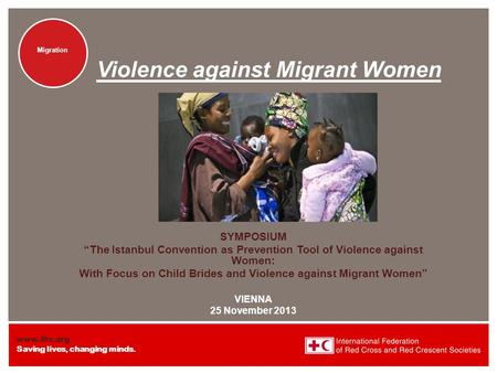 "Www.ifrc.org Saving lives, changing minds. Migration Violence against Migrant Women SYMPOSIUM ""The Istanbul Convention as Prevention Tool of Violence against."