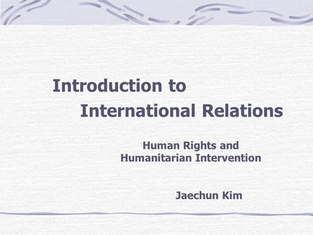 Introduction to International Relations Human Rights and Humanitarian Intervention Jaechun Kim.