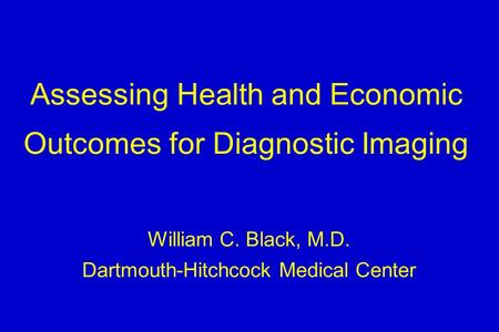 Assessing Health and Economic Outcomes for Diagnostic Imaging William C. Black, M.D. Dartmouth-Hitchcock Medical Center.
