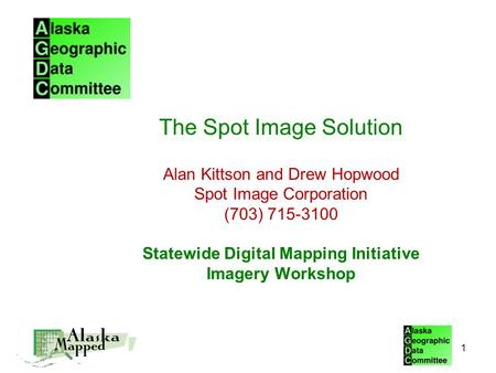 The Spot Image Solution Alan Kittson and Drew Hopwood Spot Image Corporation (703) 715-3100 Statewide Digital Mapping Initiative Imagery Workshop 1.