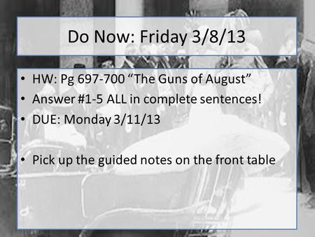 "Do Now: Friday 3/8/13 HW: Pg 697-700 ""The Guns of August"" Answer #1-5 ALL in complete sentences! DUE: Monday 3/11/13 Pick up the guided notes on the front."