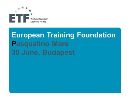 European Training Foundation Pasqualino Mare 30 June, Budapest.