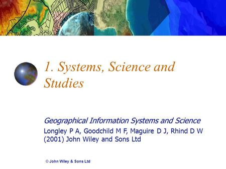 Geographical Information Systems and Science Longley P A, Goodchild M F, Maguire D J, Rhind D W (2001) John Wiley and Sons Ltd 1. Systems, Science and.