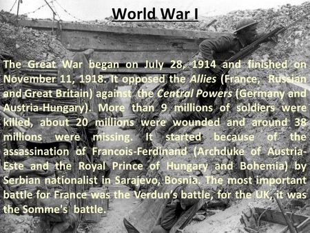 World War I The Great War began on July 28, 1914 and finished on November 11, 1918. It opposed the Allies (France, Russian and Great Britain) against the.