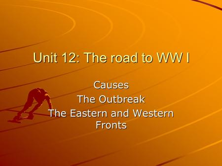Unit 12: The road to WW I Causes The Outbreak The Eastern and Western Fronts.