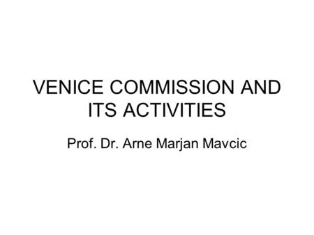 VENICE COMMISSION AND ITS ACTIVITIES Prof. Dr. Arne Marjan Mavcic.