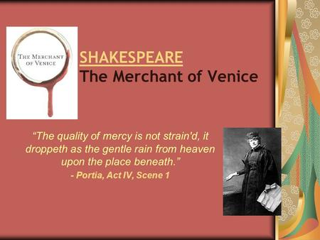 "SHAKESPEARE The Merchant of Venice ""The quality of mercy is not strain'd, it droppeth as the gentle rain from heaven upon the place beneath."" - Portia,"