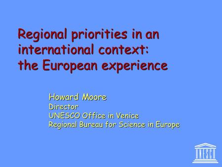 Regional priorities in an international context: the European experience Howard Moore Director UNESCO Office in Venice Regional Bureau for Science in Europe.