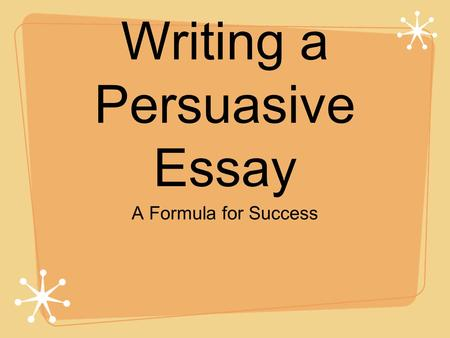 Writing a Persuasive Essay A Formula for Success.
