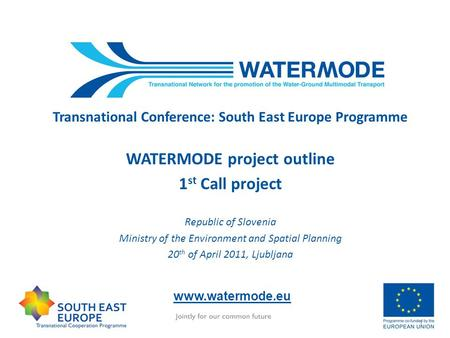 Transnational Conference: South East Europe Programme WATERMODE project outline 1 st Call project Republic of Slovenia Ministry of the Environment and.