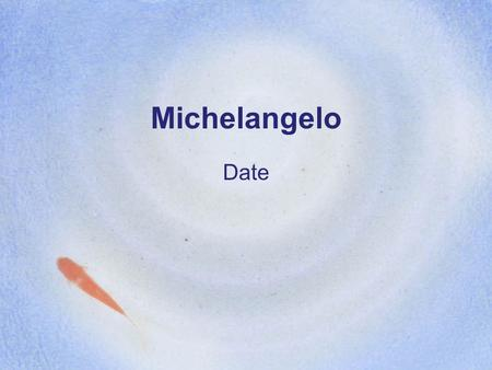 "Michelangelo Date. Michelangelo: Information Born in Caprese –""Son of Florence"" Born: March 6th, 1475 Michelangelo di Lodovico Buonarroti Simoni Italian."