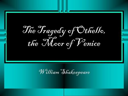 The Tragedy of Othello, the Moor of Venice William Shakespeare.