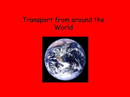 Transport from around the World. We have been thinking about transport from the past and present. Can you name any modes of transport?