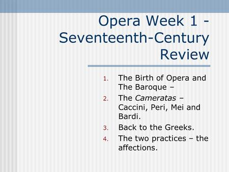 Opera Week 1 - Seventeenth-Century Review 1. The Birth of Opera and The Baroque – 2. The Cameratas – Caccini, Peri, Mei and Bardi. 3. Back to the Greeks.
