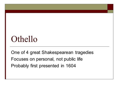 Othello One of 4 great Shakespearean tragedies Focuses on personal, not public life Probably first presented in 1604.