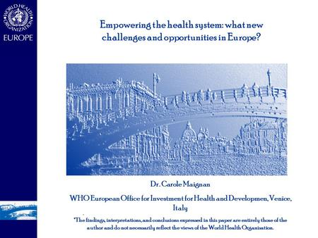 - - Dr. Carole Maignan WHO European Office for Investment for Health and Developmen, Venice, Italy *The findings, interpretations, and conclusions expressed.