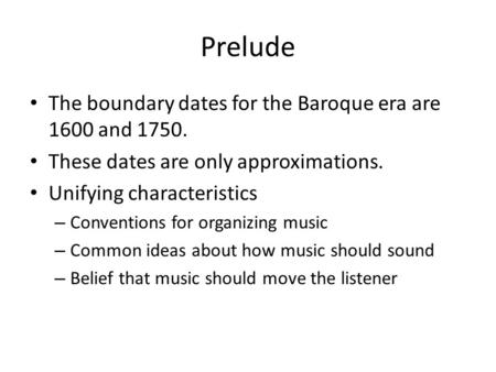 Prelude The boundary dates for the Baroque era are 1600 and 1750. These dates are only approximations. Unifying characteristics – Conventions for organizing.