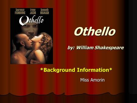 Othello by: William Shakespeare Othello by: William Shakespeare *Background Information* *Background Information* Miss Amorin Miss Amorin.