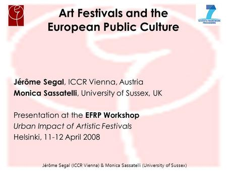 Jérôme Segal (ICCR Vienna) & Monica Sassatelli (University of Sussex) ‏ Art Festivals and the European Public Culture Jérôme Segal, ICCR Vienna, Austria.